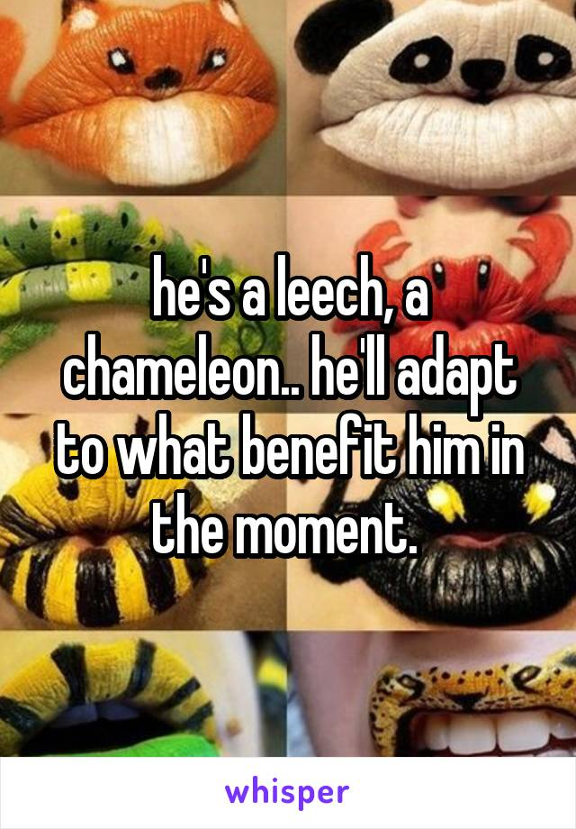 he's a leech, a chameleon.. he'll adapt to what benefit him in the moment.