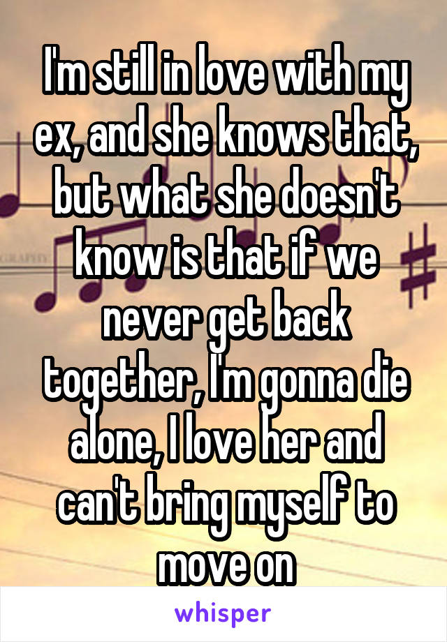 I'm still in love with my ex, and she knows that, but what she doesn't know is that if we never get back together, I'm gonna die alone, I love her and can't bring myself to move on