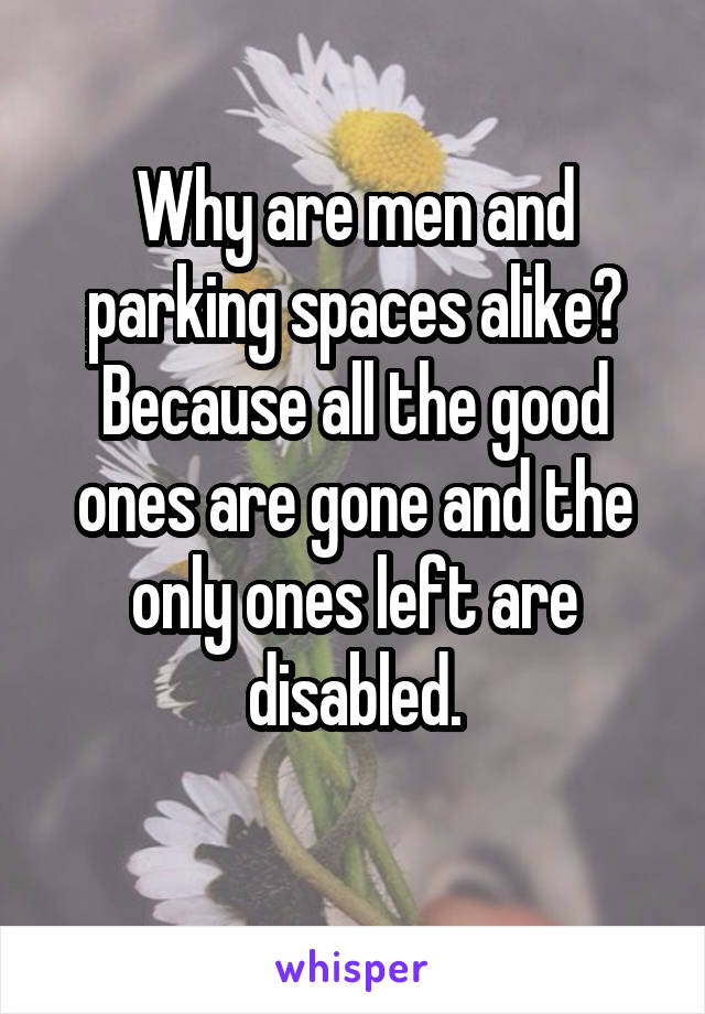Why are men and parking spaces alike? Because all the good ones are gone and the only ones left are disabled.