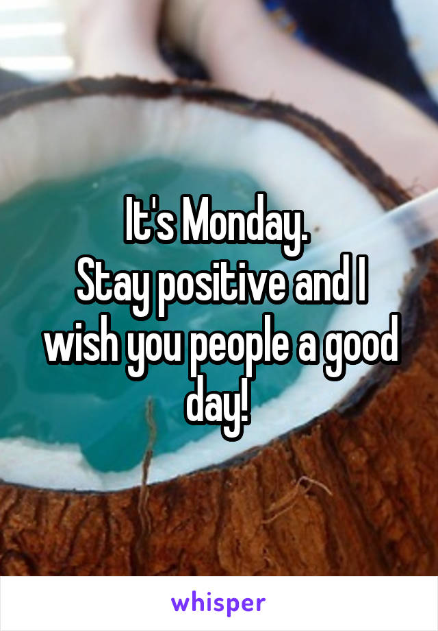 It's Monday.  Stay positive and I wish you people a good day!