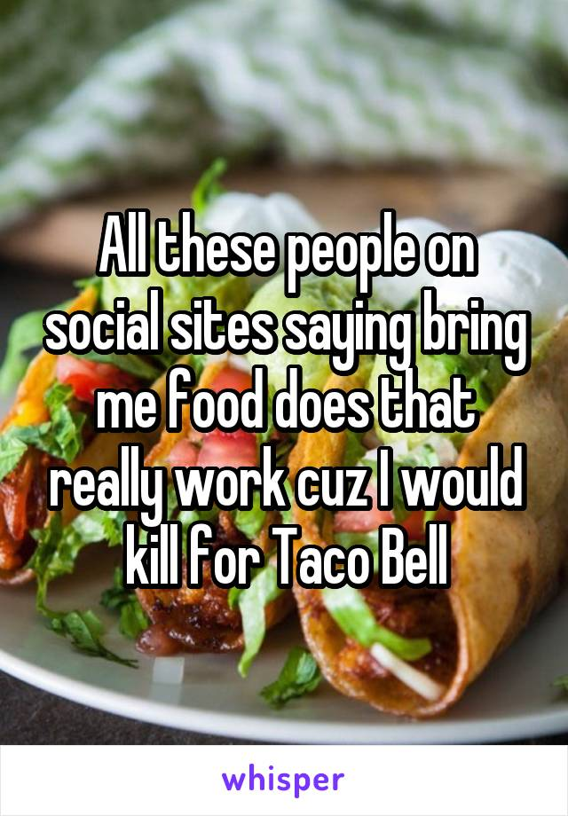 All these people on social sites saying bring me food does that really work cuz I would kill for Taco Bell