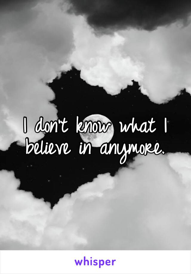I don't know what I believe in anymore.