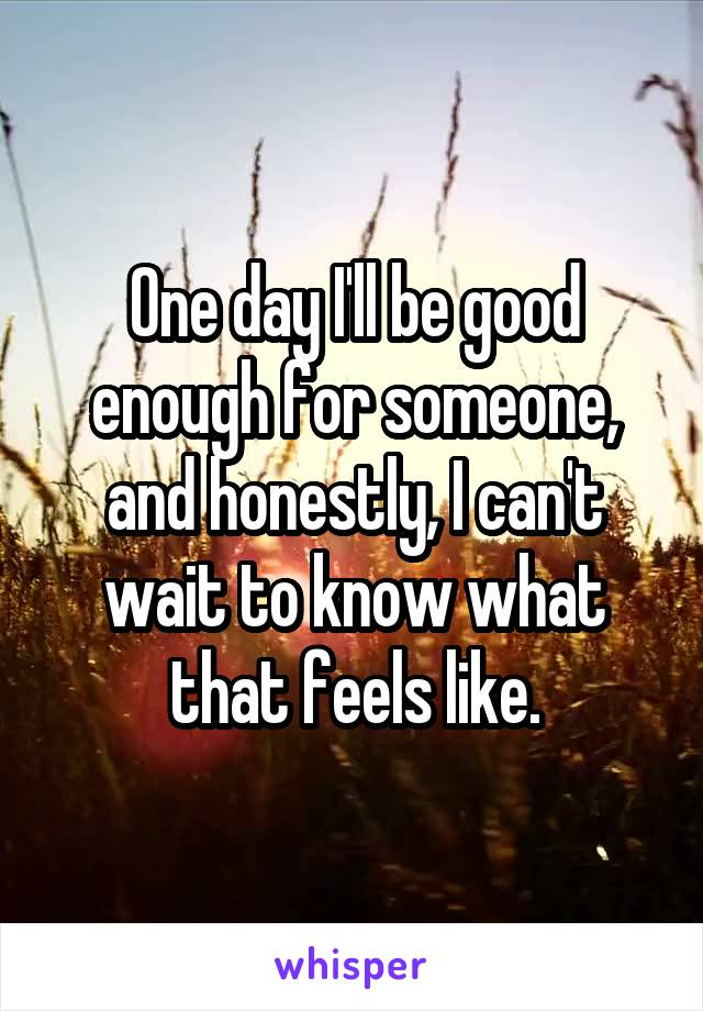 One day I'll be good enough for someone, and honestly, I can't wait to know what that feels like.