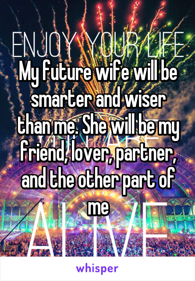My future wife will be smarter and wiser than me. She will be my friend, lover, partner, and the other part of me