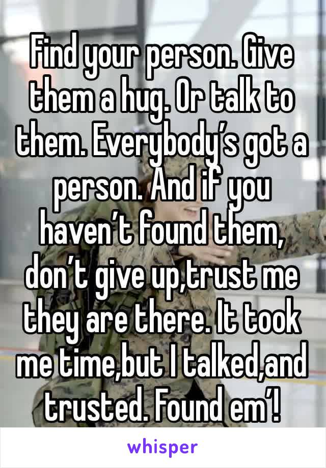 Find your person. Give them a hug. Or talk to them. Everybody's got a person. And if you haven't found them, don't give up,trust me they are there. It took me time,but I talked,and trusted. Found em'!