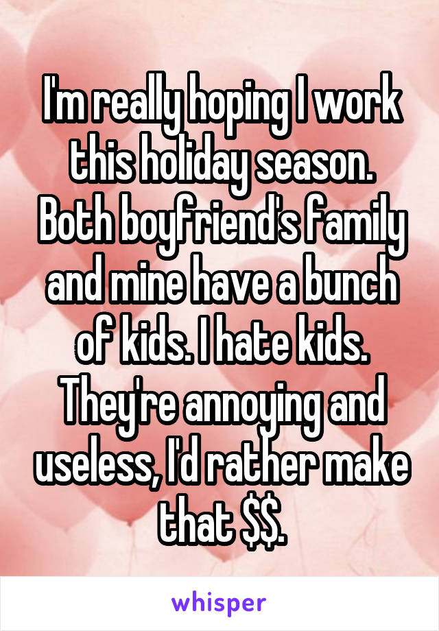 I'm really hoping I work this holiday season. Both boyfriend's family and mine have a bunch of kids. I hate kids. They're annoying and useless, I'd rather make that $$.