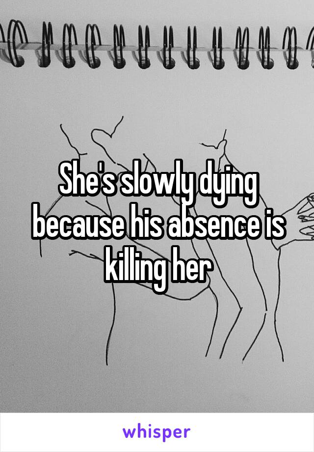 She's slowly dying because his absence is killing her