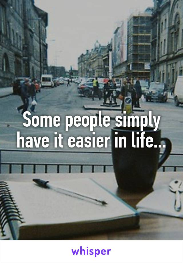 Some people simply have it easier in life...