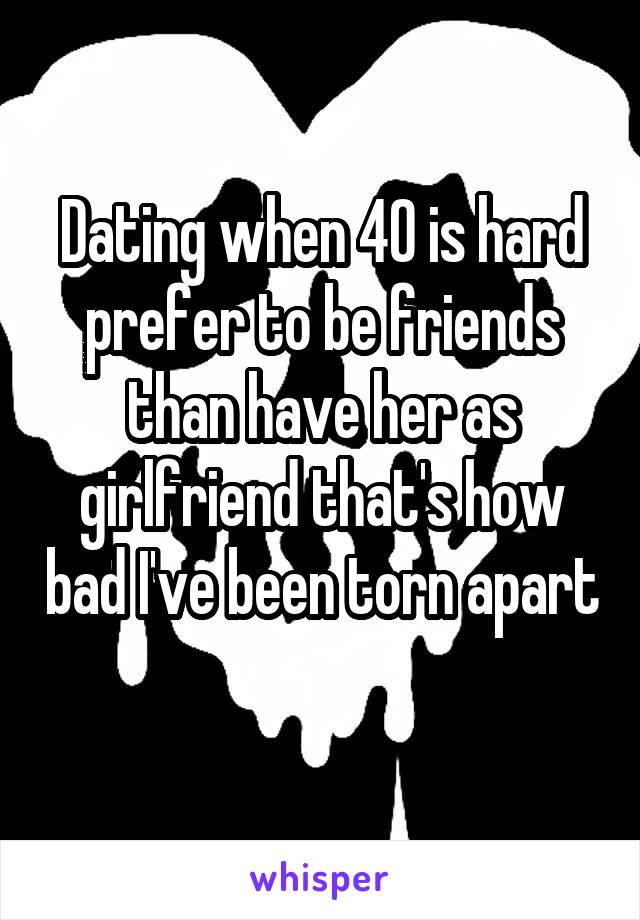 Dating when 40 is hard prefer to be friends than have her as girlfriend that's how bad I've been torn apart