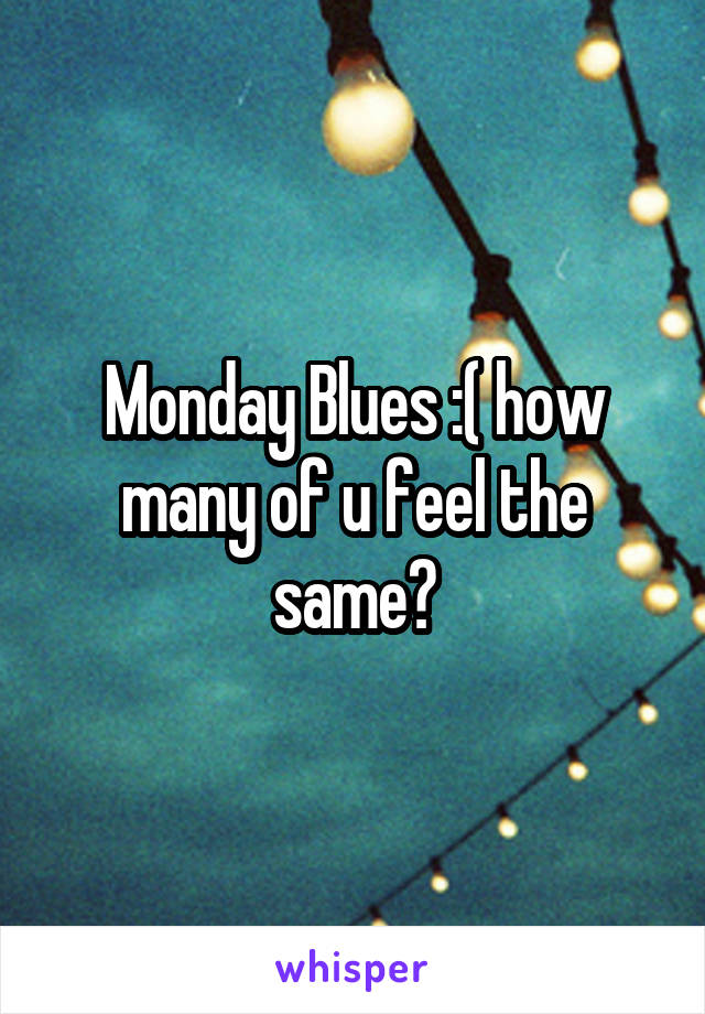 Monday Blues :( how many of u feel the same?