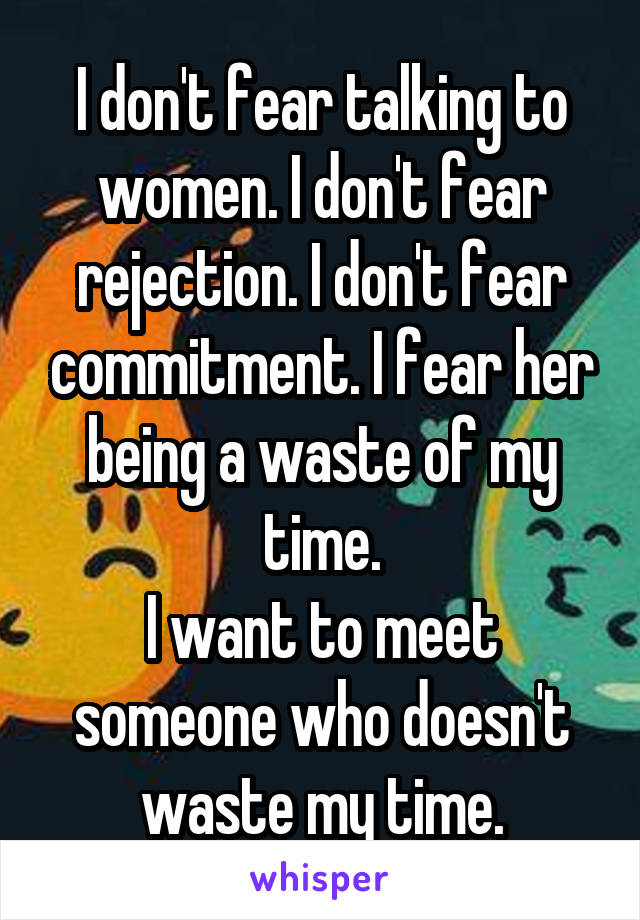 I don't fear talking to women. I don't fear rejection. I don't fear commitment. I fear her being a waste of my time. I want to meet someone who doesn't waste my time.