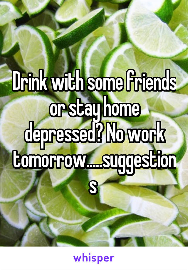 Drink with some friends or stay home depressed? No work tomorrow.....suggestions