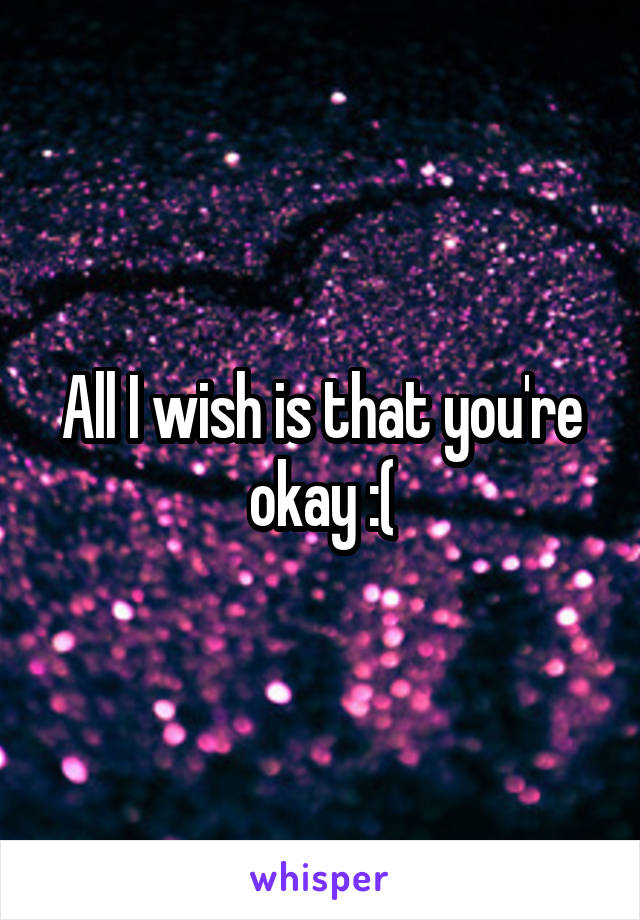 All I wish is that you're okay :(