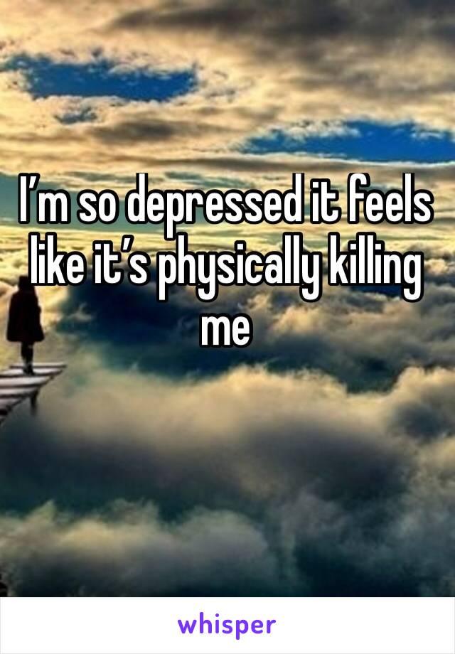 I'm so depressed it feels like it's physically killing me