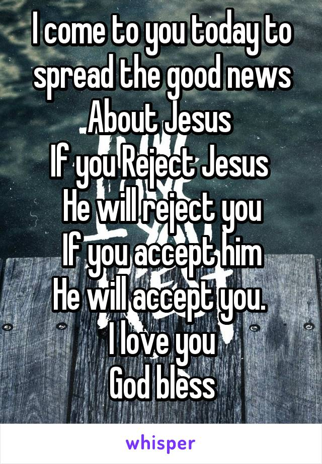 I come to you today to spread the good news About Jesus  If you Reject Jesus  He will reject you If you accept him He will accept you.  I love you God bless