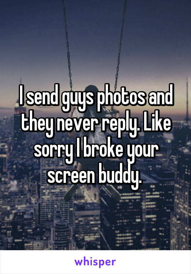 I send guys photos and they never reply. Like sorry I broke your screen buddy.