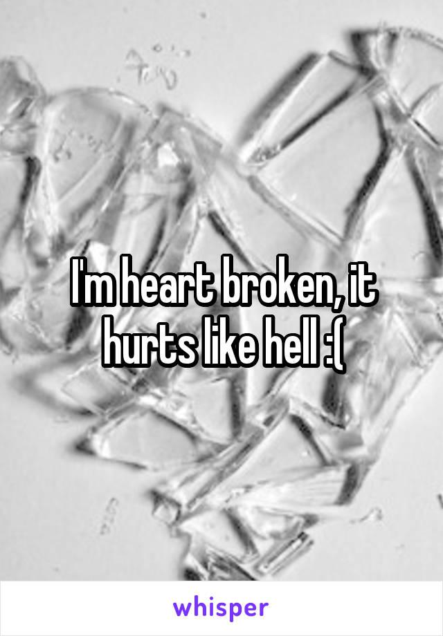 I'm heart broken, it hurts like hell :(