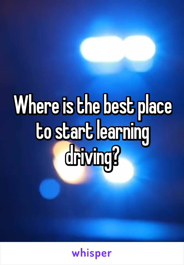 Where is the best place to start learning driving?