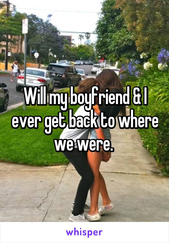 Will my boyfriend & I ever get back to where we were.