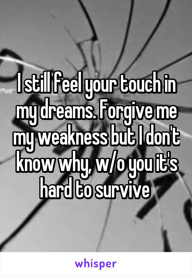 I still feel your touch in my dreams. Forgive me my weakness but I don't know why, w/o you it's hard to survive