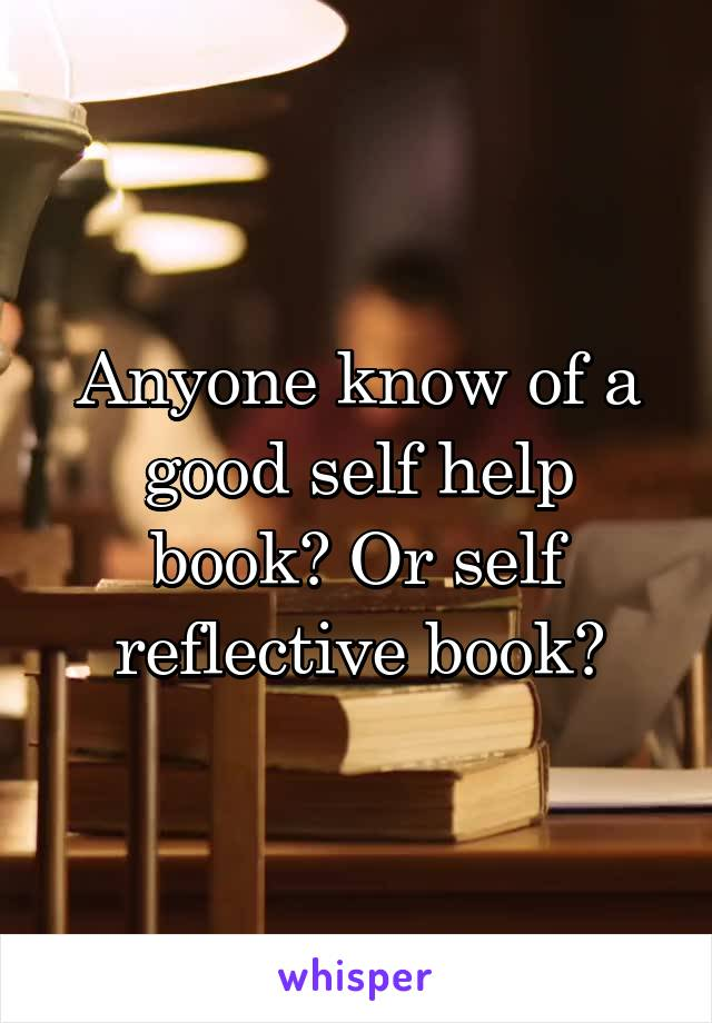 Anyone know of a good self help book? Or self reflective book?