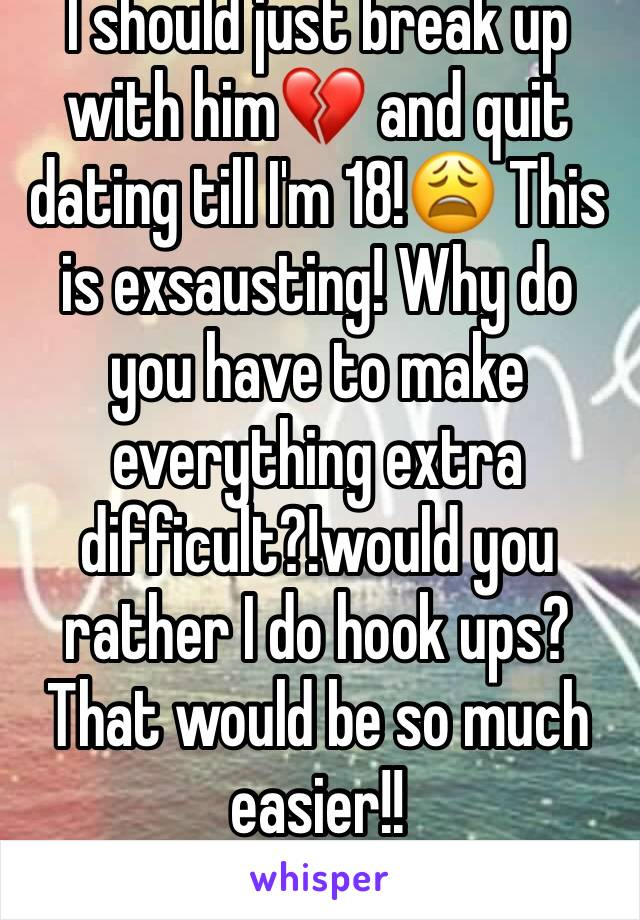 I should just break up with him💔 and quit dating till I'm 18!😩 This is exsausting! Why do you have to make everything extra difficult?!would you rather I do hook ups? That would be so much easier!!
