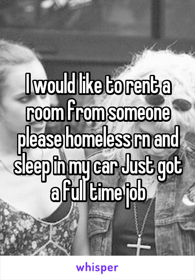 I would like to rent a room from someone please homeless rn and sleep in my car Just got a full time job
