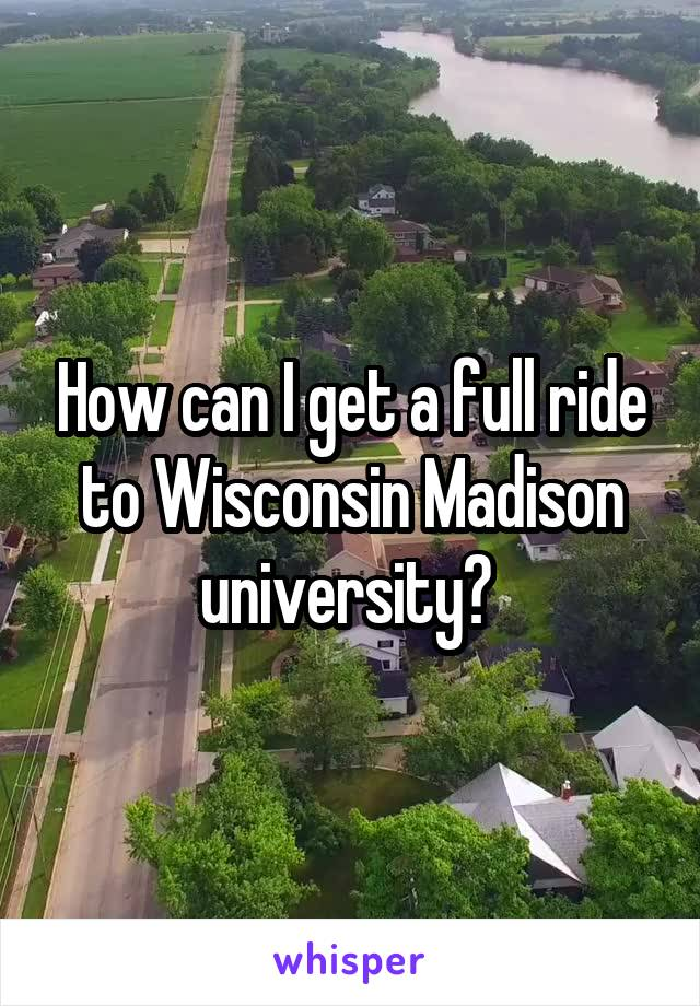 How can I get a full ride to Wisconsin Madison university?