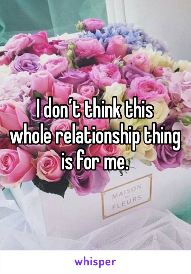 I don't think this  whole relationship thing is for me.
