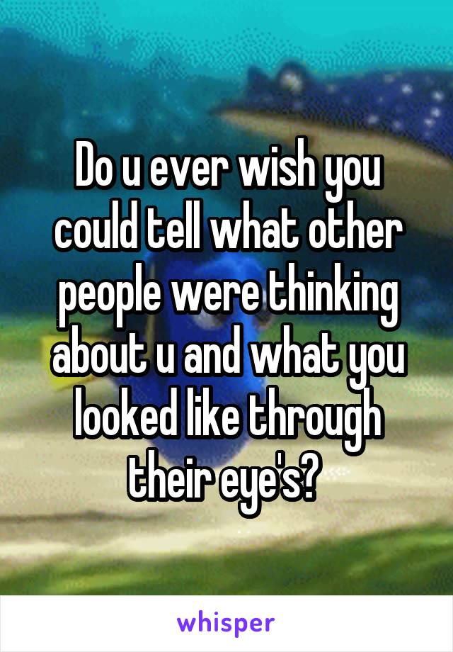 Do u ever wish you could tell what other people were thinking about u and what you looked like through their eye's?