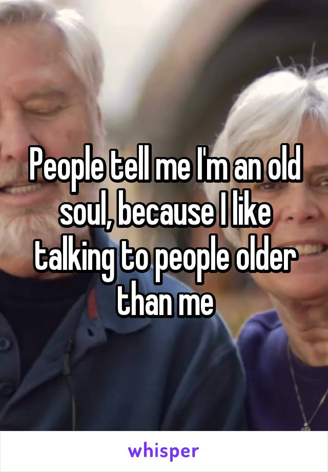 People tell me I'm an old soul, because I like talking to people older than me