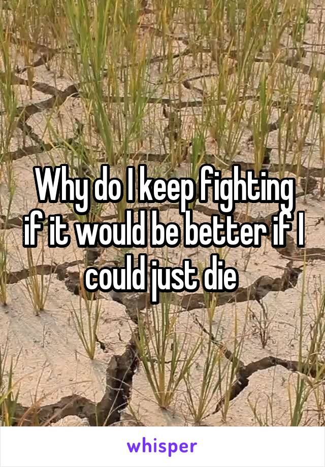 Why do I keep fighting if it would be better if I could just die