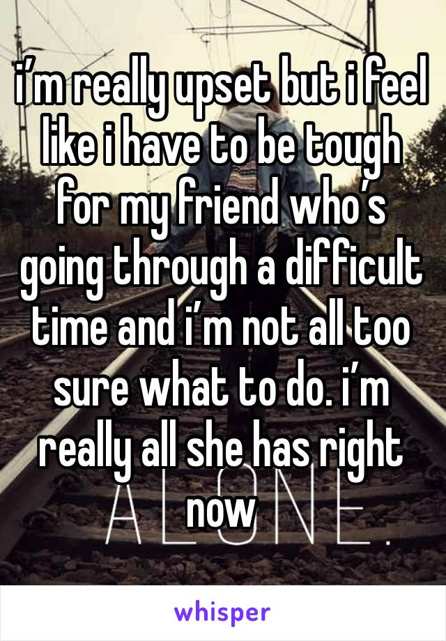 i'm really upset but i feel like i have to be tough for my friend who's going through a difficult time and i'm not all too sure what to do. i'm really all she has right now