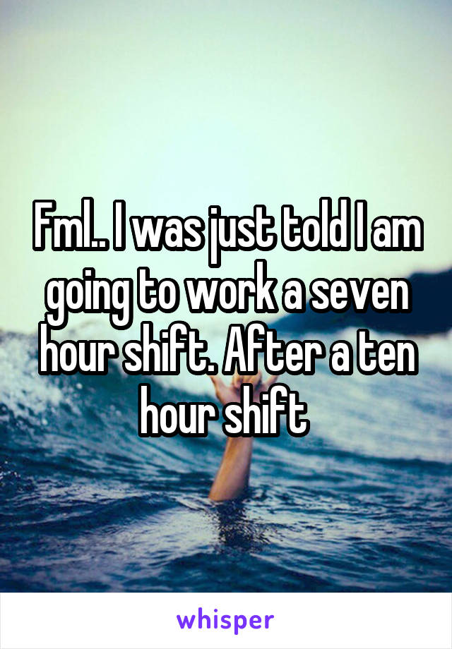 Fml.. I was just told I am going to work a seven hour shift. After a ten hour shift
