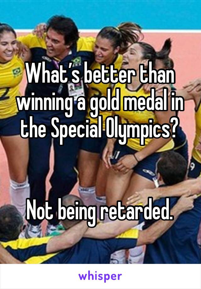 What's better than winning a gold medal in the Special Olympics?    Not being retarded.