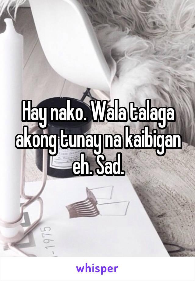 Hay nako. Wala talaga akong tunay na kaibigan eh. Sad.