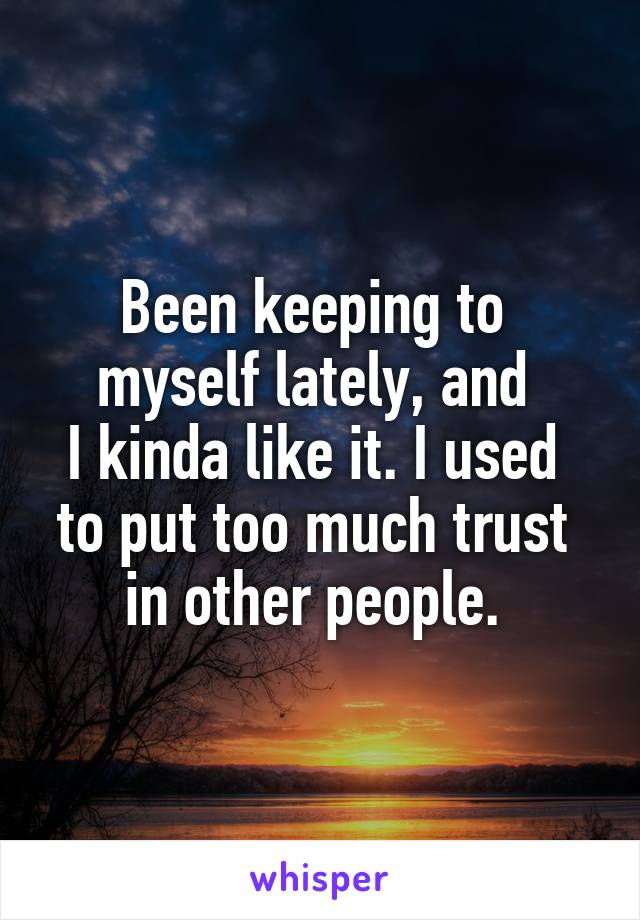 Been keeping to  myself lately, and  I kinda like it. I used  to put too much trust  in other people.