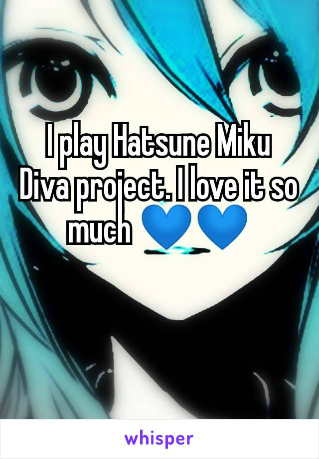I play Hatsune Miku Diva project. I love it so much 💙💙