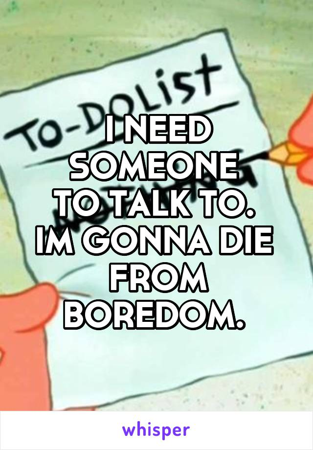 I NEED SOMEONE  TO TALK TO.  IM GONNA DIE  FROM BOREDOM.