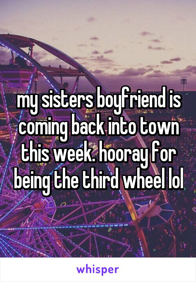 my sisters boyfriend is coming back into town this week. hooray for being the third wheel lol