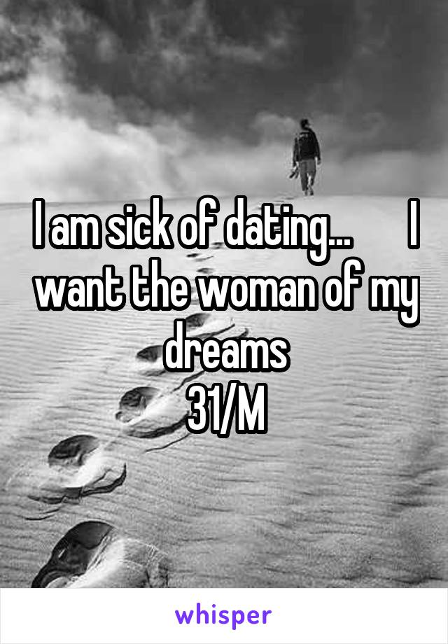 I am sick of dating...       I want the woman of my dreams 31/M