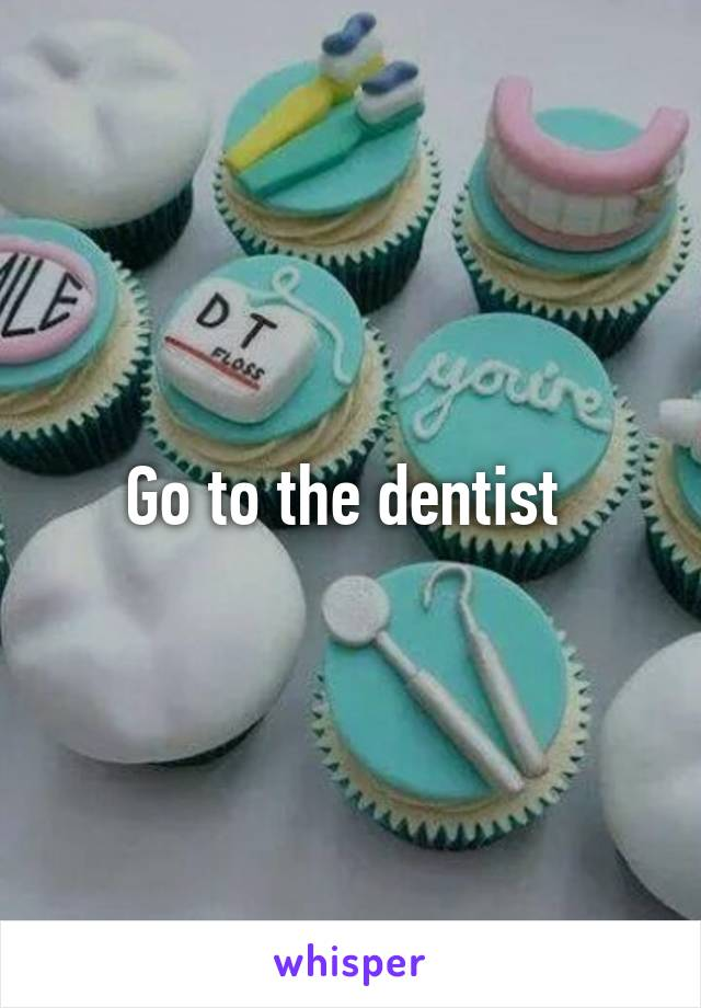 Go to the dentist