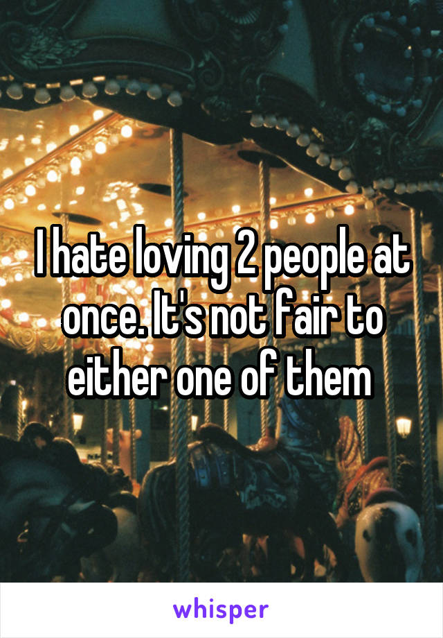 I hate loving 2 people at once. It's not fair to either one of them