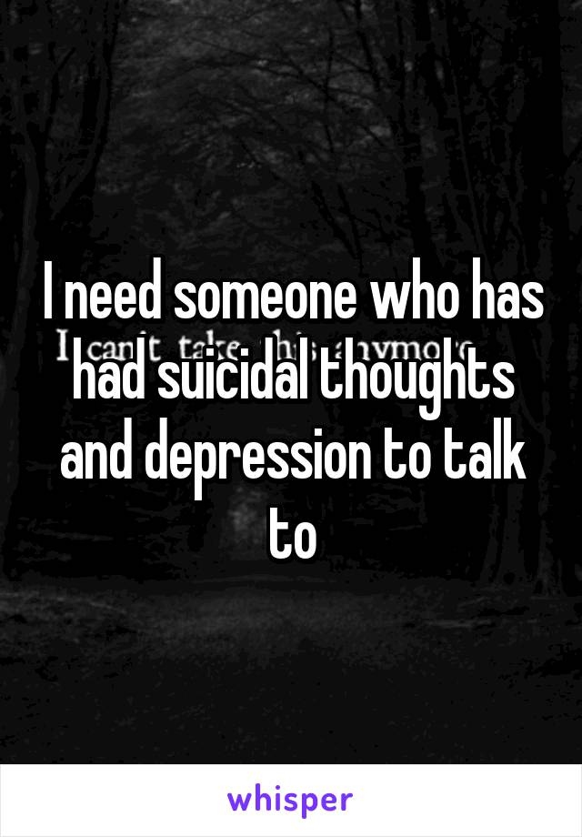 I need someone who has had suicidal thoughts and depression to talk to