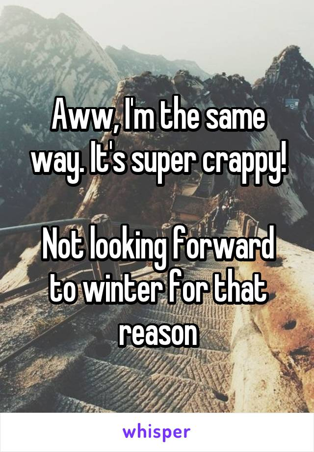 Aww, I'm the same way. It's super crappy!  Not looking forward to winter for that reason