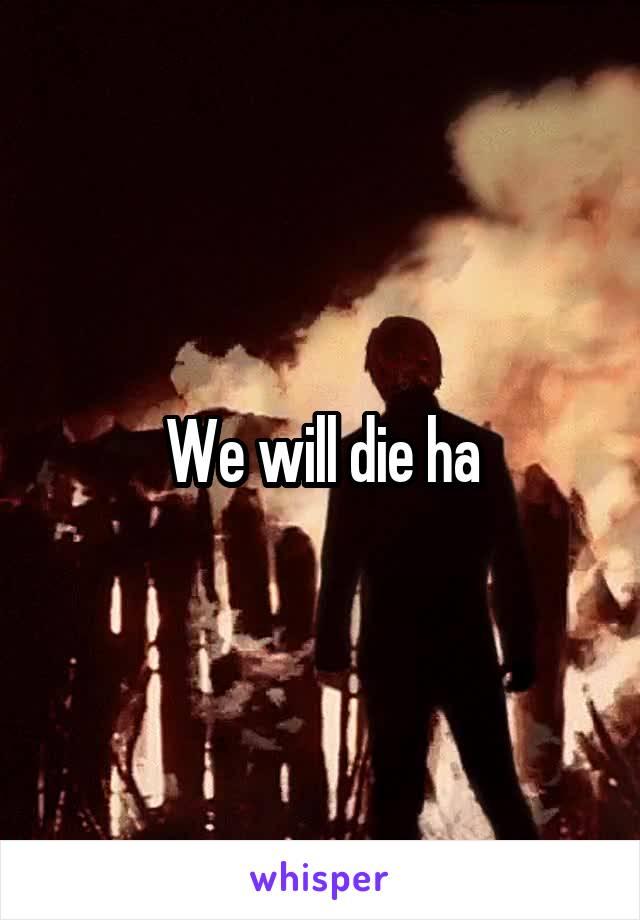 We will die ha