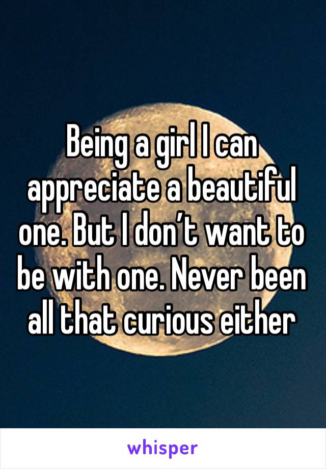Being a girl I can appreciate a beautiful one. But I don't want to be with one. Never been all that curious either