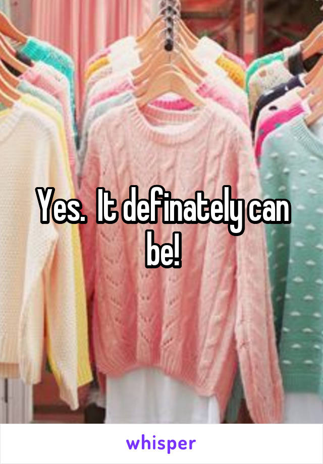 Yes.  It definately can be!