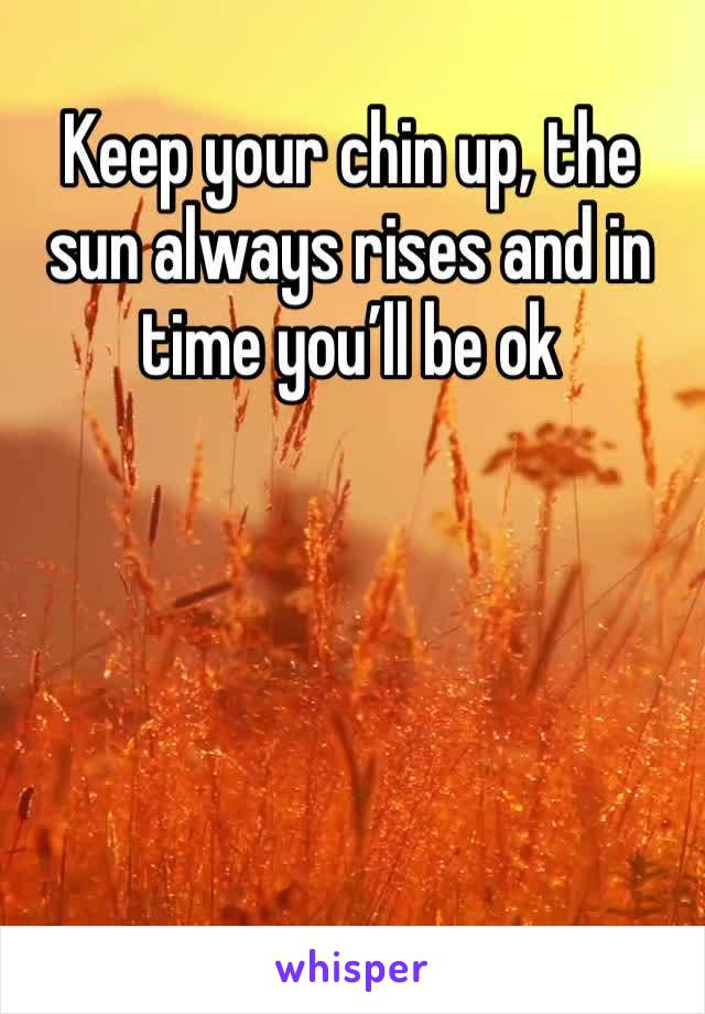 Keep your chin up, the sun always rises and in time you'll be ok