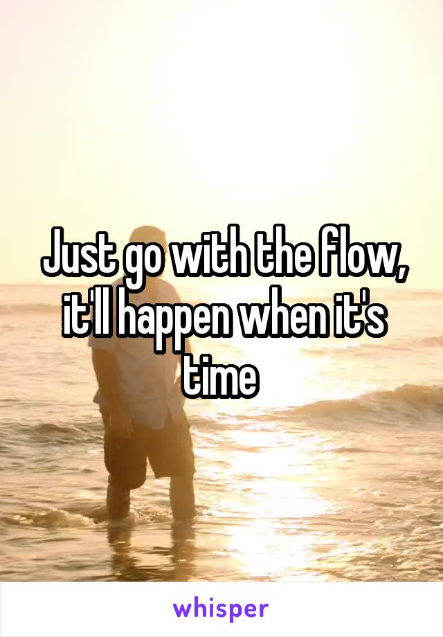 Just go with the flow, it'll happen when it's time